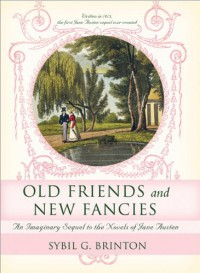Old Friends and New Fancies: An Imaginary Sequel to the Novels of Jane Austen - Sybil G. Brinton