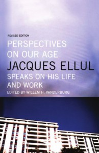 Perspectives on Our Age: Jacques Ellul Speaks on His Life and Work - Jacques Ellul, William H. Vanderburg