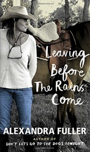 Leaving Before the Rains Come - Alexandra Fuller