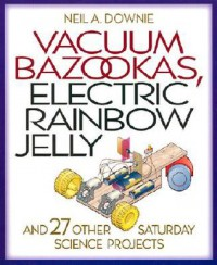 Vacuum Bazookas, Electric Rainbow Jelly, and 27 Other Saturday Science Projects. - Neil A. Downie, Jim Wilkinson