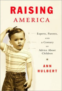Raising America: Experts, Parents, and a Century of Advice About Children - Ann Hulbert