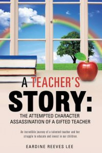A Teacher's Story: The Attempted Character Assassination of a Gifted Teacher - Eardine Reeves Lee