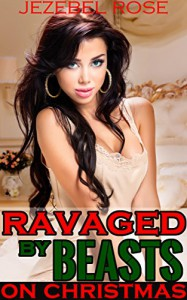 Ravaged by Beasts on Christmas: Merry Christmas Jessie. (Beastly Erotica Book 7) - Jezebel Rose