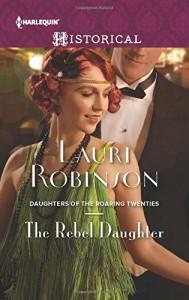 The Rebel Daughter (Daughters of the Roaring Twenties) - Lauri Robinson