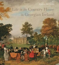 Life in the Country House in Georgian Ireland (The Paul Mellon Centre for Studies in British Art) - Patricia McCarthy