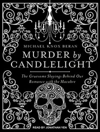 Murder by Candlelight: The Gruesome Slayings Behind Our Romance With the Macabre - Jonathan Yen, Michael Knox Beran