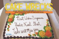 Cake Wrecks: When Professional Cakes Go Hilariously Wrong - Jen Yates