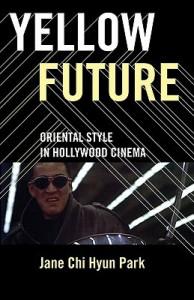 Yellow Future: Oriental Style in Hollywood Cinema - Jane Chi Hyun Park