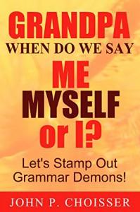 Grandpa, When Do We Say Me, Myself, or I?: Let's Stamp Out Grammar Demons! - John Choisser