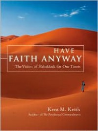 Have Faith Anyway: The Vision of Habakkuk for Our Times - Kent M. Keith