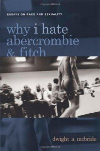 Why I Hate Abercrombie and Fitch: Essays on Race and Sexuality - Dwight A. McBride