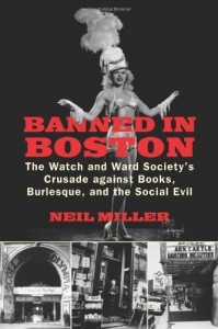 Banned in Boston: The Watch and Ward Society's Crusade against Books, Burlesque, and the Social Evil - Neil Miller