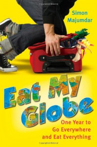 Eat My Globe: One Year to Go Everywhere and Eat Everything - Simon Majumdar