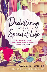 Decluttering at the Speed of Life: Winning Your Never-Ending Battle with Stuff - Dana White