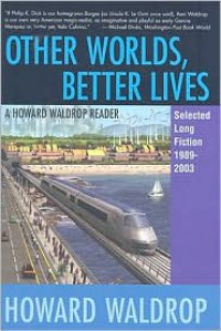 Other Worlds, Better Lives: Selected Long Fiction, 1989 - 2003 - Howard Waldrop