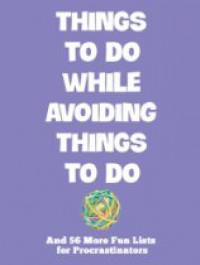 Things To Do While Avoiding Things To Do: And 56 More Fun Lists For Procrastinators - Mark J. Asher