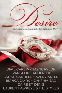 Desire - Nine sizzling, romantic tales for Valentine's Day - Bianca D'Arc, Evangeline Anderson, Lauren Hawkeye, Jayne Rylon, Cynthia Sax, Daire St. Denis, Sarah Castille, Avery Aster, Opal Carew, T.L. Stokes