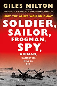 Soldier, Sailor, Frogman, Spy, Airman, Gangster, Kill or Die: How the Allies Won on D-Day - Giles Milton