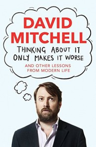 Thinking About It Only Makes It Worse: And Other Lessons from Modern Life - David        Mitchell