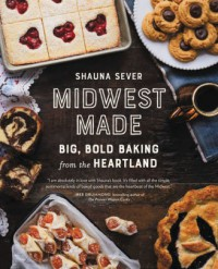 Midwest Made: Big, Bold Baking from the Heartland - Shauna Sever