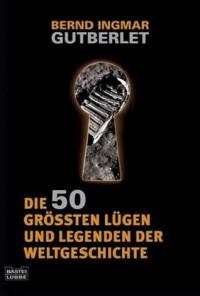 Die 50 Größten Lügen Und Legenden Der Weltgeschichte - Bernd Ingmar Gutberlet