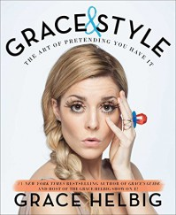 Grace & Style: The Art of Pretending You Have It - Grace Helbig