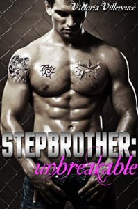 Stepbrother: Unbreakable (A Billionaire Stepbrother Romance) - Victoria Villeneuve