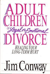 Adult Children of Legal or Emotional Divorce: Healing Your Long Term Hurt - Jim Conway
