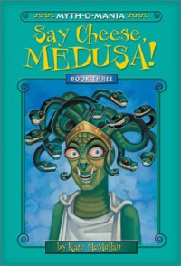 Say Cheese, Medusa! (Myth-O-Mania) - Kate McMullan