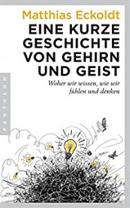 Eine kurze Geschichte von Gehirn und Geist: Woher wir wissen, wie wir fühlen und denken - Matthias Eckoldt