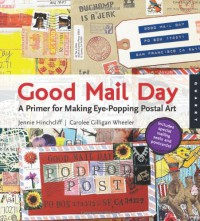 Good Mail Day: A Primer for Making Eye-Popping Postal Art - Jennie Hinchcliff;Carolee Gilligan Wheeler