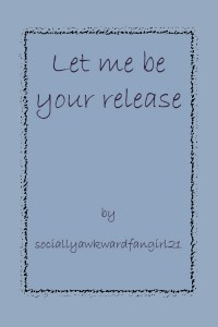 Let me be your release - sociallyawkwardfangirl21