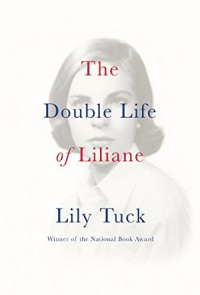 The Double Life of Liliane - Lily Tuck