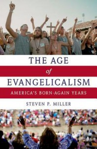 The Age of Evangelicalism: America's Born-Again Years - Steven P Miller