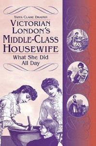 Victorian London's Middle Class Housewife: What She Did All Day - Yaffa Claire Draznin