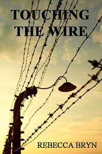 TOUCHING THE WIRE: A doctor and nurse fight to save lives, and find love in a Nazi death-camp. Seventy years later the doctor's granddaughter, intrigued by an enigmatic carving, discovers the secrets - Rebecca Bryn