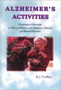 Alzheimer's Activities: Hundreds of Activities for Men and Women With Alzheimer's Disease and Related Disorders - B.J. Fitzray