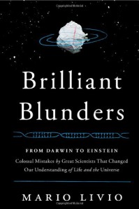 Brilliant Blunders: From Darwin to Einstein - Colossal Mistakes by Great Scientists That Changed Our Understanding of Life and the Universe - Mario Livio