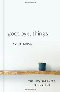Goodbye, Things: The New Japanese Minimalism - Fumio Sasaki