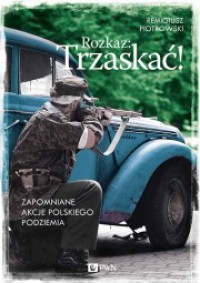 Rozkaz: Trzaskać! Zapomniane akcje polskiego podziemia - Remigiusz Piotrowski