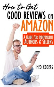 How to Get Good Reviews on Amazon: A Guide for Independent Authors and Sellers - Theo Rogers