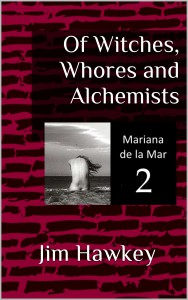 Of Witches, Whores and Alchemists (Mariana de la Mar Book 2) - Jim Hawkey