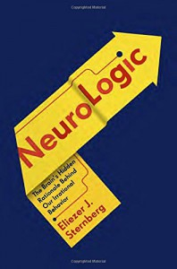 NeuroLogic: The Brain's Hidden Rationale Behind Our Irrational Behavior - Eliezer Sternberg