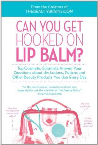 Can You Get Hooked on Lip Balm?: Top Cosmetic Scientists Answer Your Questions about the Lotions, Potions and Other Beauty Products You Use Every Day - Perry Romanowski