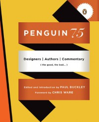Penguin 75: Designers, Authors, Commentary (the Good, the Bad . . .) - Paul Buckley, Chris Ware