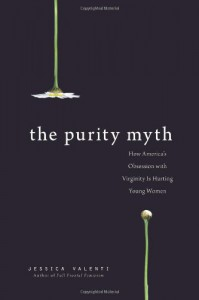 The Purity Myth: How America's Obsession with Virginity is Hurting Young Women - Jessica Valenti