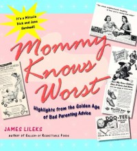 Mommy Knows Worst: Highlights from the Golden Age of Bad Parenting Advice - James Lileks