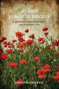 At Least You're in Tuscany: A Somewhat Disastrous Quest for the Sweet Life - Jennifer Criswell