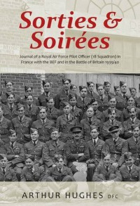 Sorties and Soirées: Journal of a Royal Air Force Pilot Officer (18 Squadron) Serving in France with the BEF 1939/40 - Arthur Hughes DFC