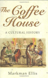 The Coffee House: A Cultural History - Markman Ellis